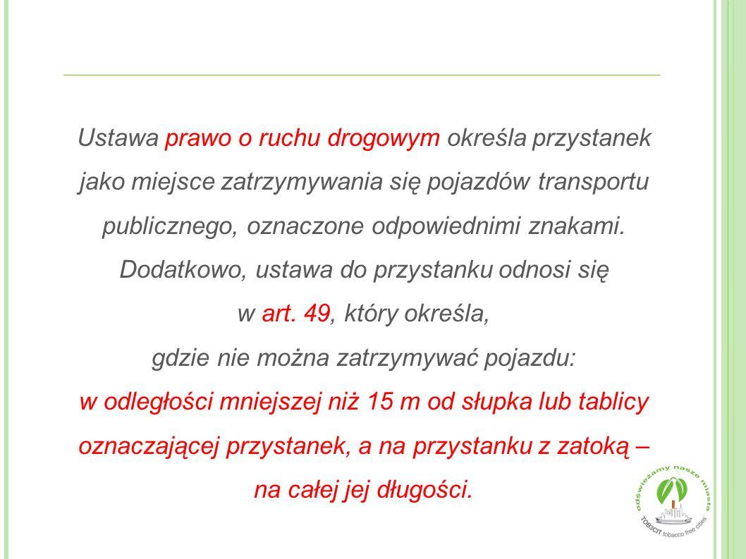 Ustawa prawo o ruchu drogowym określa przystanek jako miejsce zatrzymywania się pojazdów transportu publicznego, oznaczone odpowiednimi znakami. Dodatkowo, ustawa do przystanku odnosi się w art. 49, który określa, gdzie nie można zatrzymywać pojazdu: