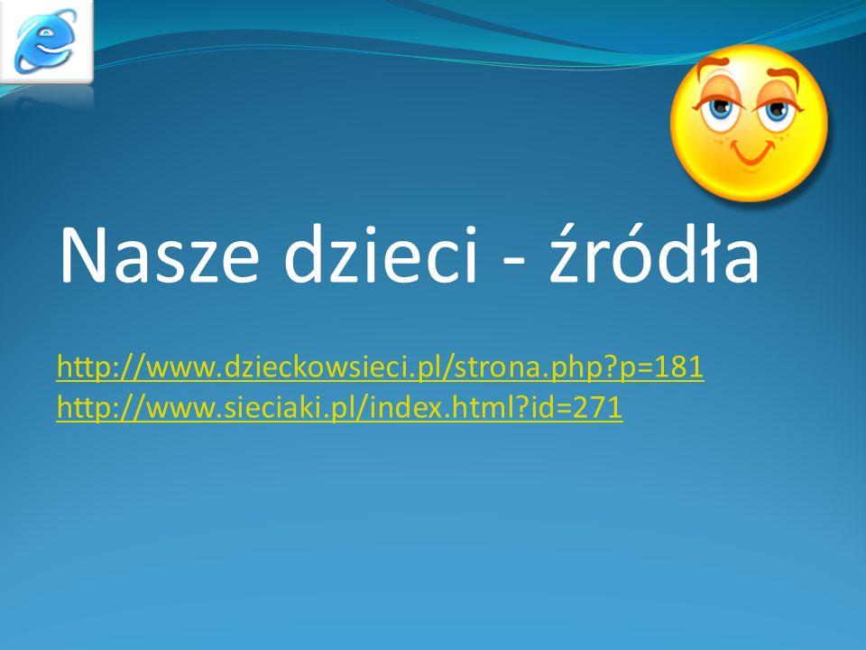 Nasze dzieci - źródła http://www.dzieckowsieci.pl/strona.php p=181