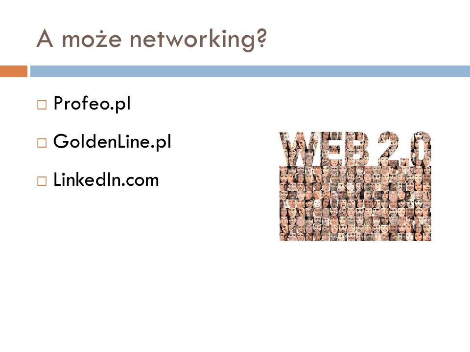 A może networking Profeo.pl GoldenLine.pl LinkedIn.com