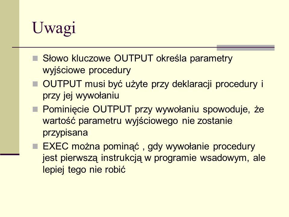 Uwagi Słowo kluczowe OUTPUT określa parametry wyjściowe procedury