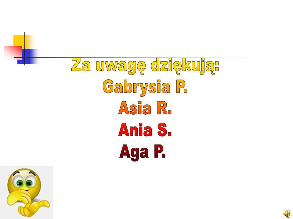 Za uwagę dziękują: Gabrysia P. Asia R. Ania S. Aga P.