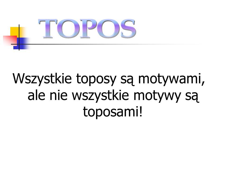 Wszystkie toposy są motywami, ale nie wszystkie motywy są toposami!