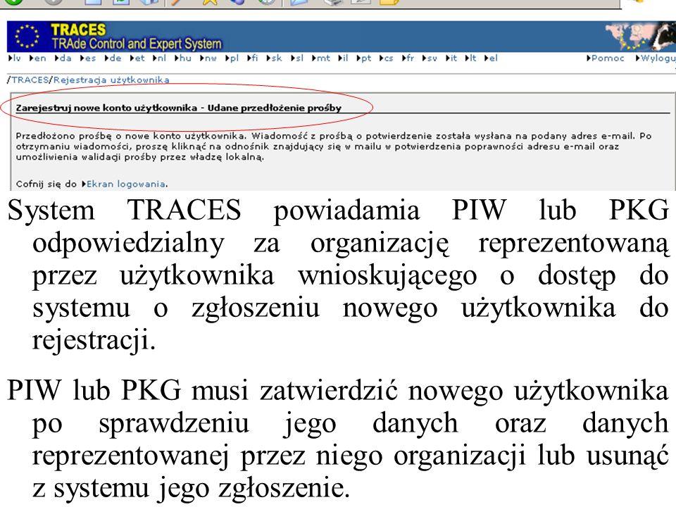 System TRACES powiadamia PIW lub PKG odpowiedzialny za organizację reprezentowaną przez użytkownika wnioskującego o dostęp do systemu o zgłoszeniu nowego użytkownika do rejestracji.