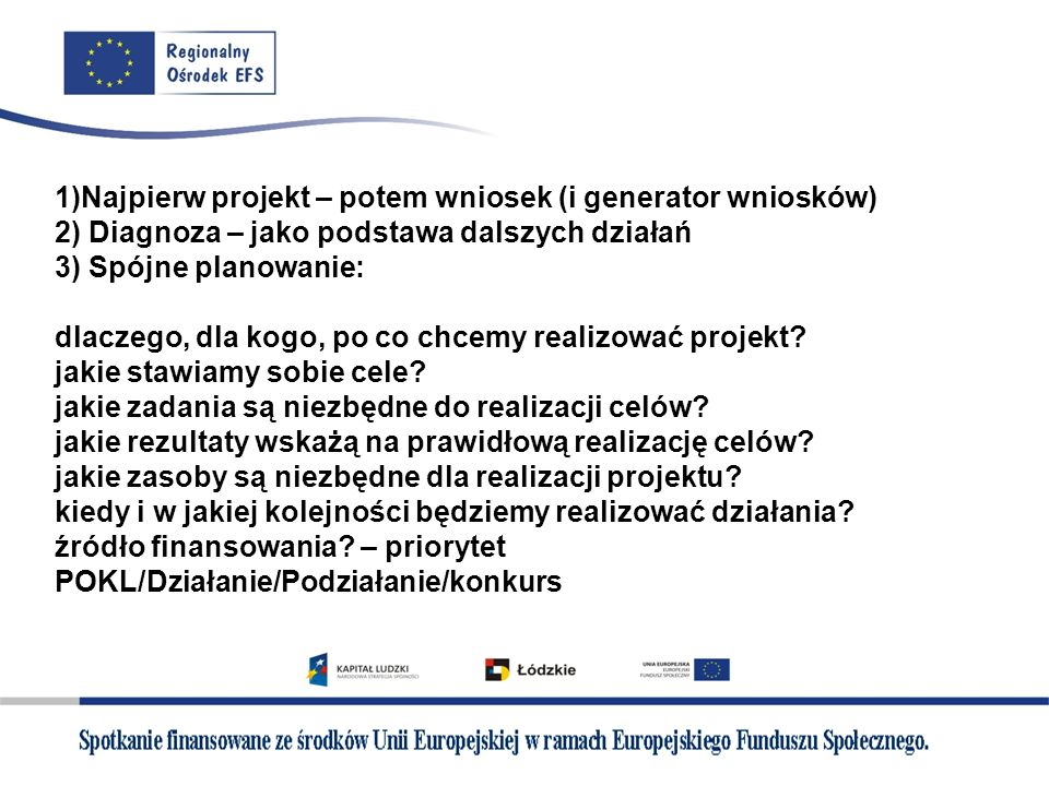 1)Najpierw projekt – potem wniosek (i generator wniosków) 2) Diagnoza – jako podstawa dalszych działań 3) Spójne planowanie: dlaczego, dla kogo, po co chcemy realizować projekt.