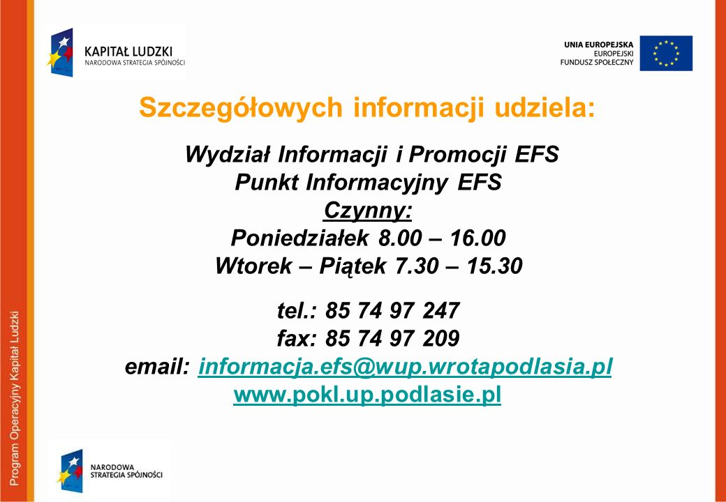 Szczegółowych informacji udziela: Wydział Informacji i Promocji EFS Punkt Informacyjny EFS Czynny: Poniedziałek 8.00 – 16.00 Wtorek – Piątek 7.30 – 15.30 tel.: 85 74 97 247 fax: 85 74 97 209 email: informacja.efs@wup.wrotapodlasia.pl www.pokl.up.podlasie.pl