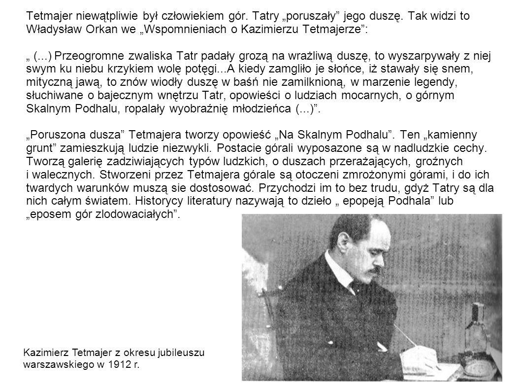 """Tetmajer niewątpliwie był człowiekiem gór. Tatry """"poruszały jego duszę. Tak widzi to Władysław Orkan we """"Wspomnieniach o Kazimierzu Tetmajerze : """" (...) Przeogromne zwaliska Tatr padały grozą na wrażliwą duszę, to wyszarpywały z niej swym ku niebu krzykiem wolę potęgi...A kiedy zamgliło je słońce, iż stawały się snem, mityczną jawą, to znów wiodły duszę w baśń nie zamilknioną, w marzenie legendy, słuchiwane o bajecznym wnętrzu Tatr, opowieści o ludziach mocarnych, o górnym Skalnym Podhalu, ropalały wyobraźnię młodzieńca (...) . """"Poruszona dusza Tetmajera tworzy opowieść """"Na Skalnym Podhalu . Ten """"kamienny grunt zamieszkują ludzie niezwykli. Postacie górali wyposazone są w nadludzkie cechy. Tworzą galerię zadziwiających typów ludzkich, o duszach przerażających, groźnych i walecznych. Stworzeni przez Tetmajera górale są otoczeni zmrożonymi górami, i do ich twardych warunków muszą sie dostosować. Przychodzi im to bez trudu, gdyż Tatry są dla nich całym światem. Historycy literatury nazywają to dzieło """" epopeją Podhala lub """"eposem gór zlodowaciałych ."""