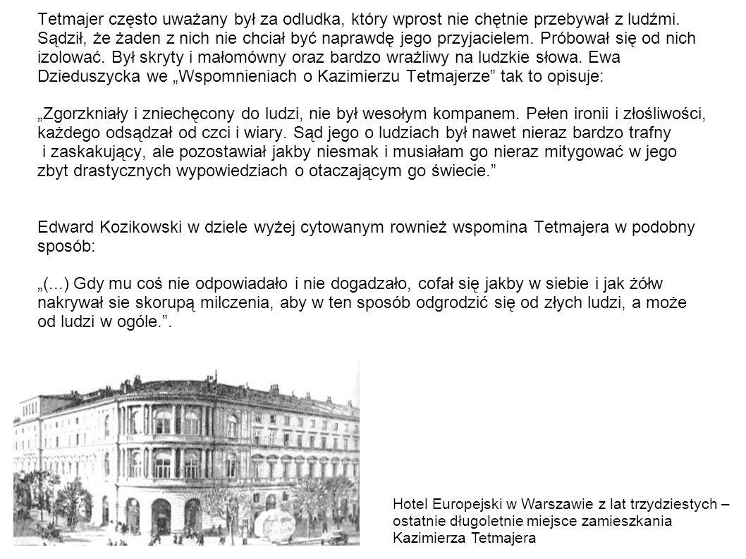 """Tetmajer często uważany był za odludka, który wprost nie chętnie przebywał z ludźmi. Sądził, że żaden z nich nie chciał być naprawdę jego przyjacielem. Próbował się od nich izolować. Był skryty i małomówny oraz bardzo wrażliwy na ludzkie słowa. Ewa Dzieduszycka we """"Wspomnieniach o Kazimierzu Tetmajerze tak to opisuje: """"Zgorzkniały i zniechęcony do ludzi, nie był wesołym kompanem. Pełen ironii i złośliwości, każdego odsądzał od czci i wiary. Sąd jego o ludziach był nawet nieraz bardzo trafny i zaskakujący, ale pozostawiał jakby niesmak i musiałam go nieraz mitygować w jego zbyt drastycznych wypowiedziach o otaczającym go świecie. Edward Kozikowski w dziele wyżej cytowanym rownież wspomina Tetmajera w podobny sposób: """"(...) Gdy mu coś nie odpowiadało i nie dogadzało, cofał się jakby w siebie i jak żółw nakrywał sie skorupą milczenia, aby w ten sposób odgrodzić się od złych ludzi, a może od ludzi w ogóle. ."""