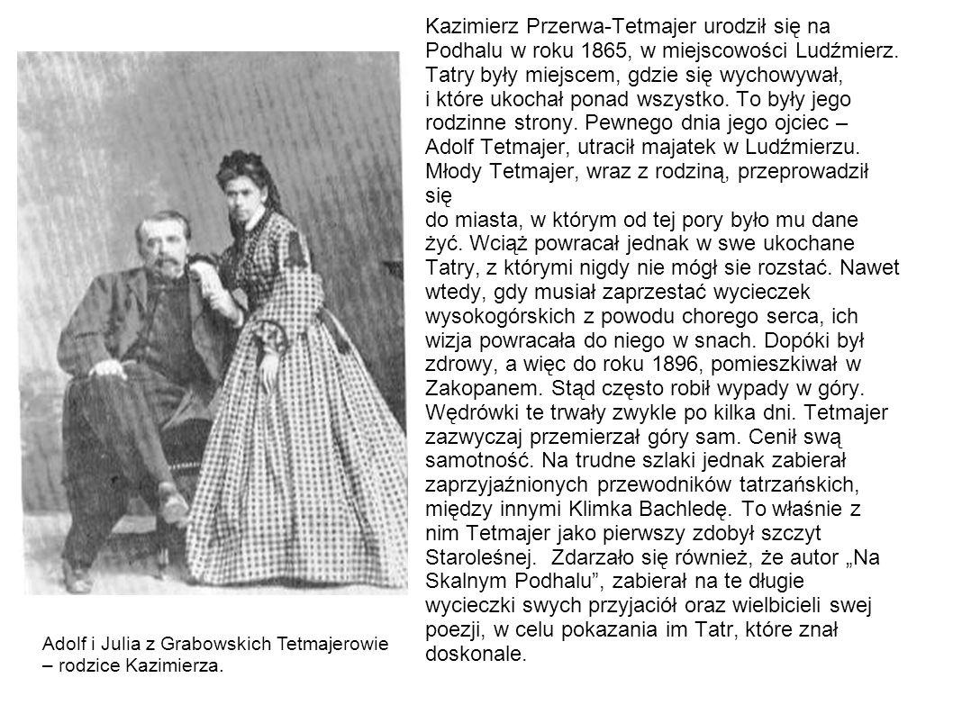 """Kazimierz Przerwa-Tetmajer urodził się na Podhalu w roku 1865, w miejscowości Ludźmierz. Tatry były miejscem, gdzie się wychowywał, i które ukochał ponad wszystko. To były jego rodzinne strony. Pewnego dnia jego ojciec – Adolf Tetmajer, utracił majatek w Ludźmierzu. Młody Tetmajer, wraz z rodziną, przeprowadził się do miasta, w którym od tej pory było mu dane żyć. Wciąż powracał jednak w swe ukochane Tatry, z którymi nigdy nie mógł sie rozstać. Nawet wtedy, gdy musiał zaprzestać wycieczek wysokogórskich z powodu chorego serca, ich wizja powracała do niego w snach. Dopóki był zdrowy, a więc do roku 1896, pomieszkiwał w Zakopanem. Stąd często robił wypady w góry. Wędrówki te trwały zwykle po kilka dni. Tetmajer zazwyczaj przemierzał góry sam. Cenił swą samotność. Na trudne szlaki jednak zabierał zaprzyjaźnionych przewodników tatrzańskich, między innymi Klimka Bachledę. To właśnie z nim Tetmajer jako pierwszy zdobył szczyt Staroleśnej. Zdarzało się również, że autor """"Na Skalnym Podhalu , zabierał na te długie wycieczki swych przyjaciół oraz wielbicieli swej poezji, w celu pokazania im Tatr, które znał doskonale."""