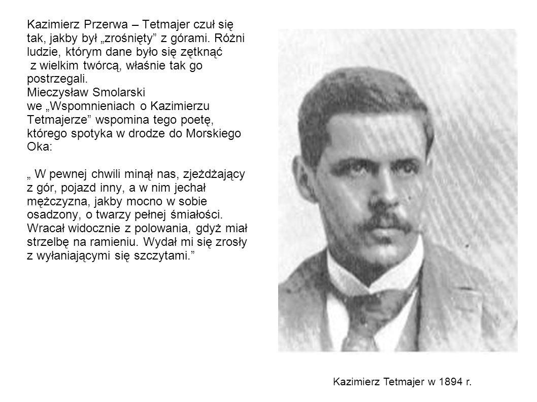 """Kazimierz Przerwa – Tetmajer czuł się tak, jakby był """"zrośnięty z górami. Różni ludzie, którym dane było się zętknąć z wielkim twórcą, właśnie tak go postrzegali. Mieczysław Smolarski we """"Wspomnieniach o Kazimierzu Tetmajerze wspomina tego poetę, którego spotyka w drodze do Morskiego Oka: """" W pewnej chwili minął nas, zjeżdżający z gór, pojazd inny, a w nim jechał mężczyzna, jakby mocno w sobie osadzony, o twarzy pełnej śmiałości. Wracał widocznie z polowania, gdyż miał strzelbę na ramieniu. Wydał mi się zrosły z wyłaniającymi się szczytami."""