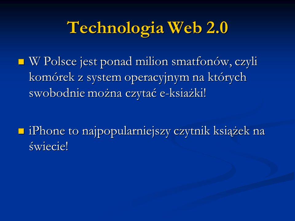 Technologia Web 2.0W Polsce jest ponad milion smatfonów, czyli komórek z system operacyjnym na których swobodnie można czytać e-ksiażki!