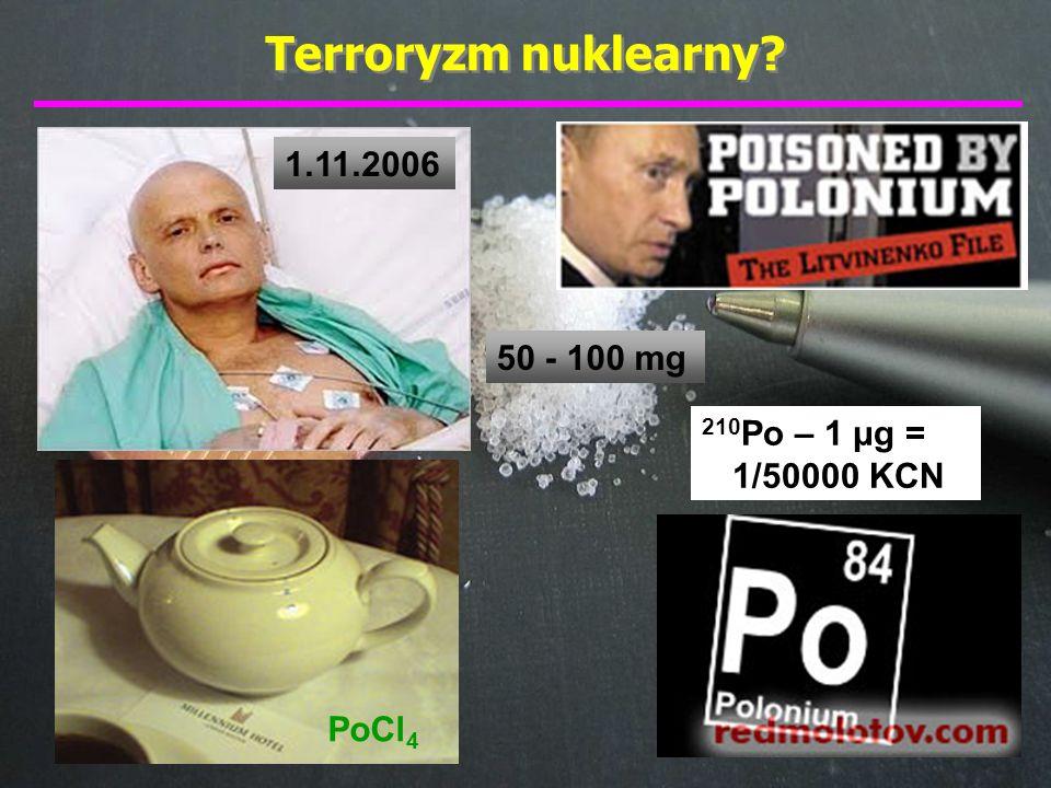 Terroryzm nuklearny 1.11.2006 50 - 100 mg 210Po – 1 μg = 1/50000 KCN