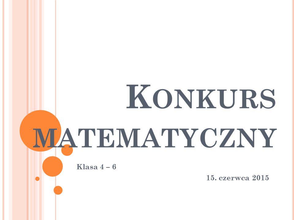 Konkurs matematyczny Klasa 4 – 6 15. czerwca 2015