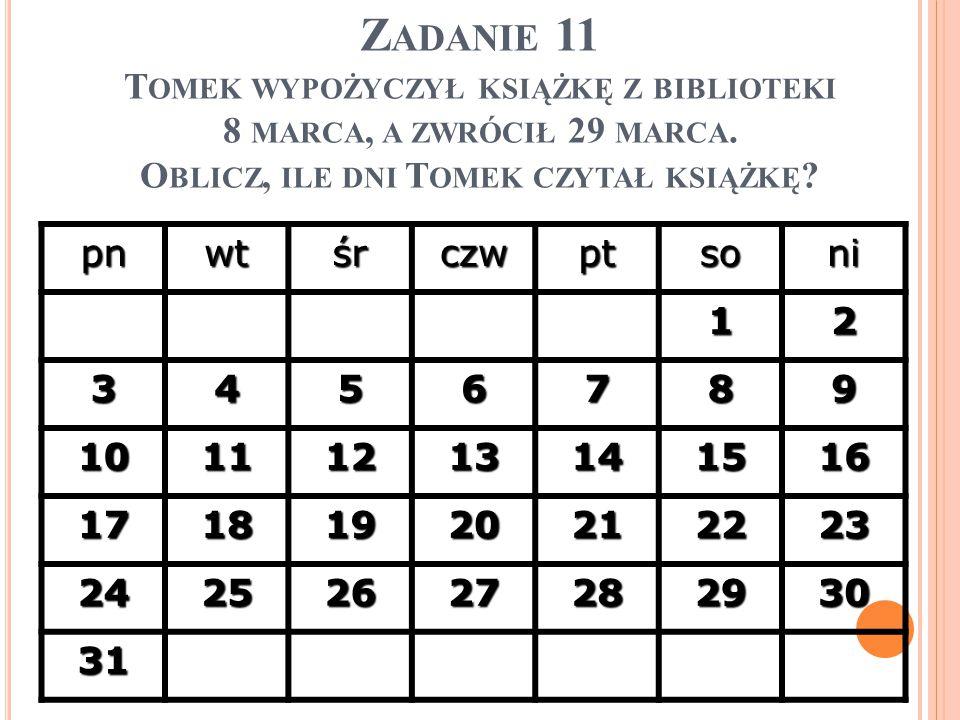 Zadanie 11 Tomek wypożyczył książkę z biblioteki 8 marca, a zwrócił 29 marca. Oblicz, ile dni Tomek czytał książkę