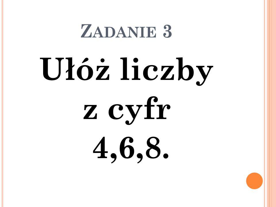 Zadanie 3 Ułóż liczby z cyfr 4,6,8.