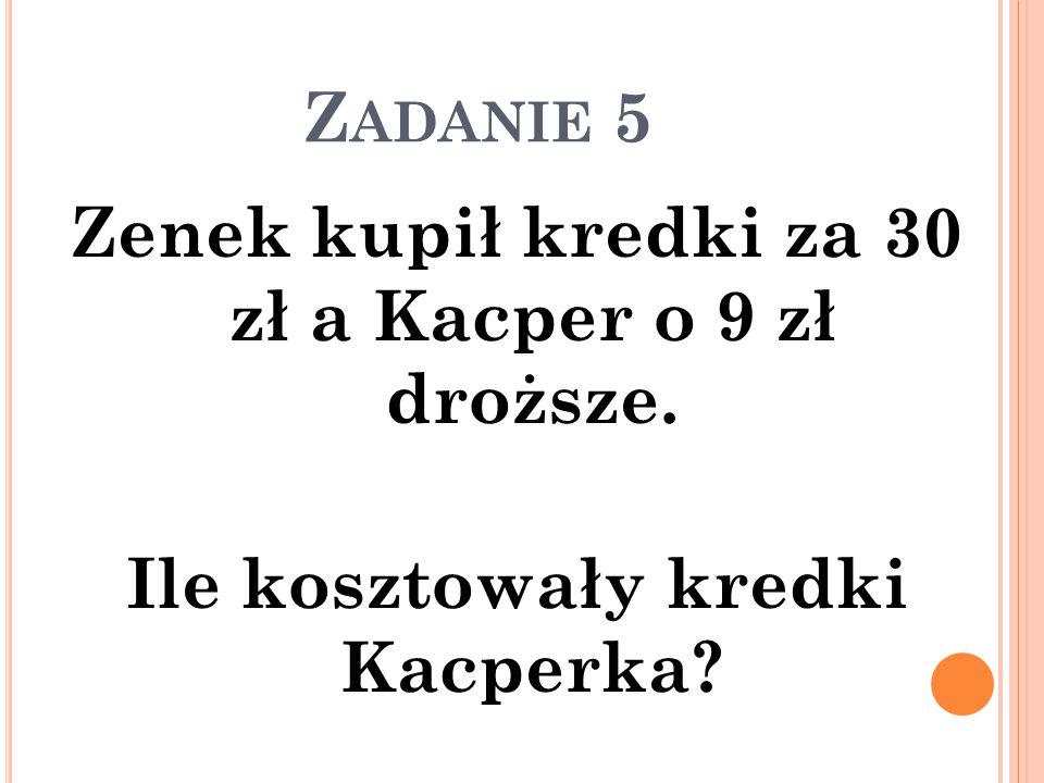 Zadanie 5 Zenek kupił kredki za 30 zł a Kacper o 9 zł droższe. Ile kosztowały kredki Kacperka