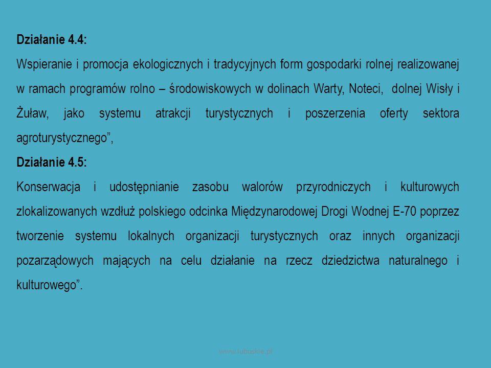 Działanie 4.4: Wspieranie i promocja ekologicznych i tradycyjnych form gospodarki rolnej realizowanej w ramach programów rolno – środowiskowych w dolinach Warty, Noteci, dolnej Wisły i Żuław, jako systemu atrakcji turystycznych i poszerzenia oferty sektora agroturystycznego , Działanie 4.5: Konserwacja i udostępnianie zasobu walorów przyrodniczych i kulturowych zlokalizowanych wzdłuż polskiego odcinka Międzynarodowej Drogi Wodnej E-70 poprzez tworzenie systemu lokalnych organizacji turystycznych oraz innych organizacji pozarządowych mających na celu działanie na rzecz dziedzictwa naturalnego i kulturowego .