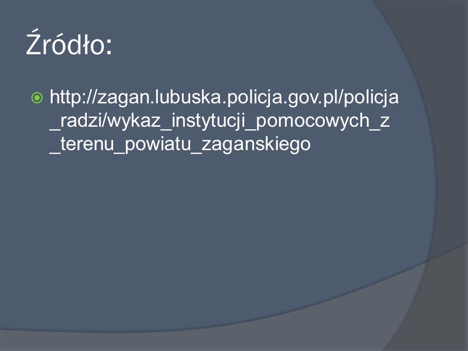 Źródło:http://zagan.lubuska.policja.gov.pl/policja_radzi/wykaz_instytucji_pomocowych_z_terenu_powiatu_zaganskiego.