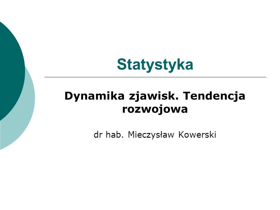 Dynamika zjawisk. Tendencja rozwojowa dr hab. Mieczysław Kowerski