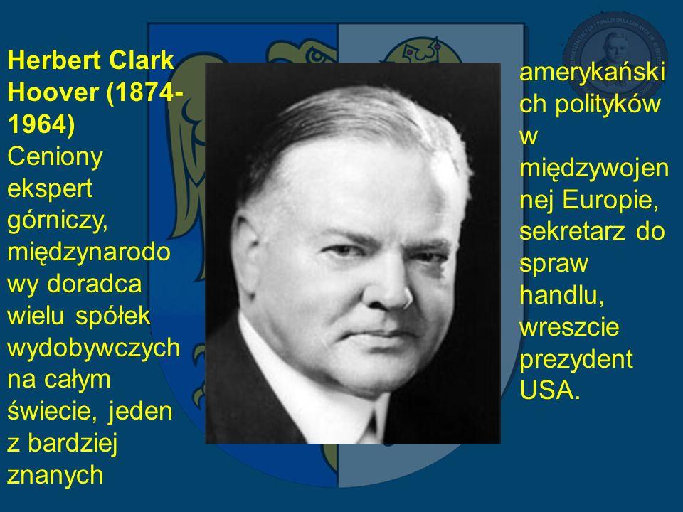 Herbert Clark Hoover (1874-1964) Ceniony ekspert górniczy, międzynarodowy doradca wielu spółek wydobywczych na całym świecie, jeden z bardziej znanych