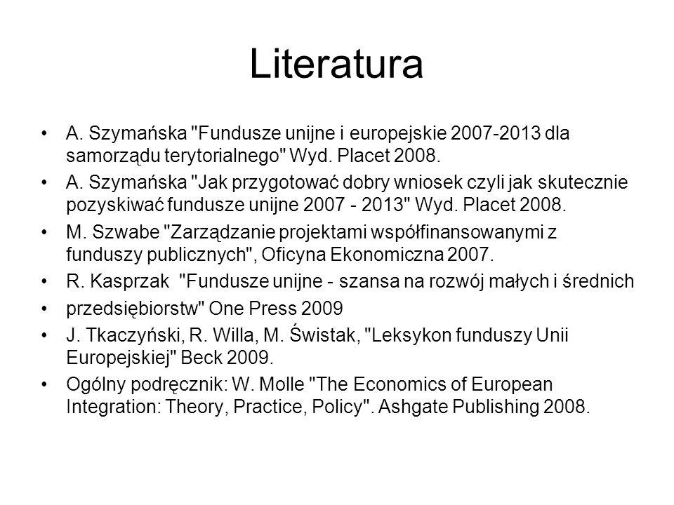Literatura A. Szymańska Fundusze unijne i europejskie 2007-2013 dla samorządu terytorialnego Wyd. Placet 2008.