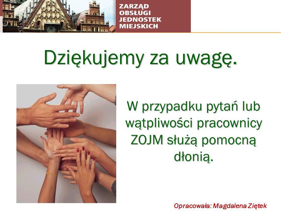 Dziękujemy za uwagę.W przypadku pytań lub wątpliwości pracownicy ZOJM służą pomocną dłonią. Opracowała: Magdalena Ziętek.