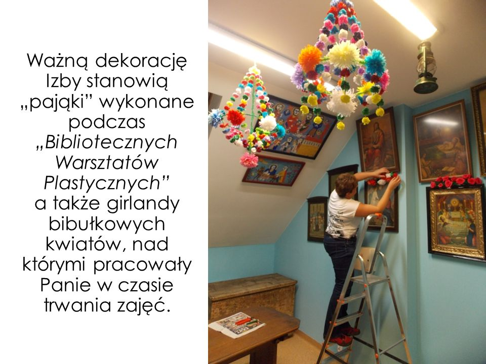 """Ważną dekorację Izby stanowią """"pająki wykonane podczas """"Bibliotecznych Warsztatów Plastycznych a także girlandy bibułkowych kwiatów, nad którymi pracowały Panie w czasie trwania zajęć."""