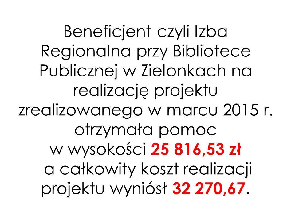 Beneficjent czyli Izba Regionalna przy Bibliotece Publicznej w Zielonkach na realizację projektu zrealizowanego w marcu 2015 r.