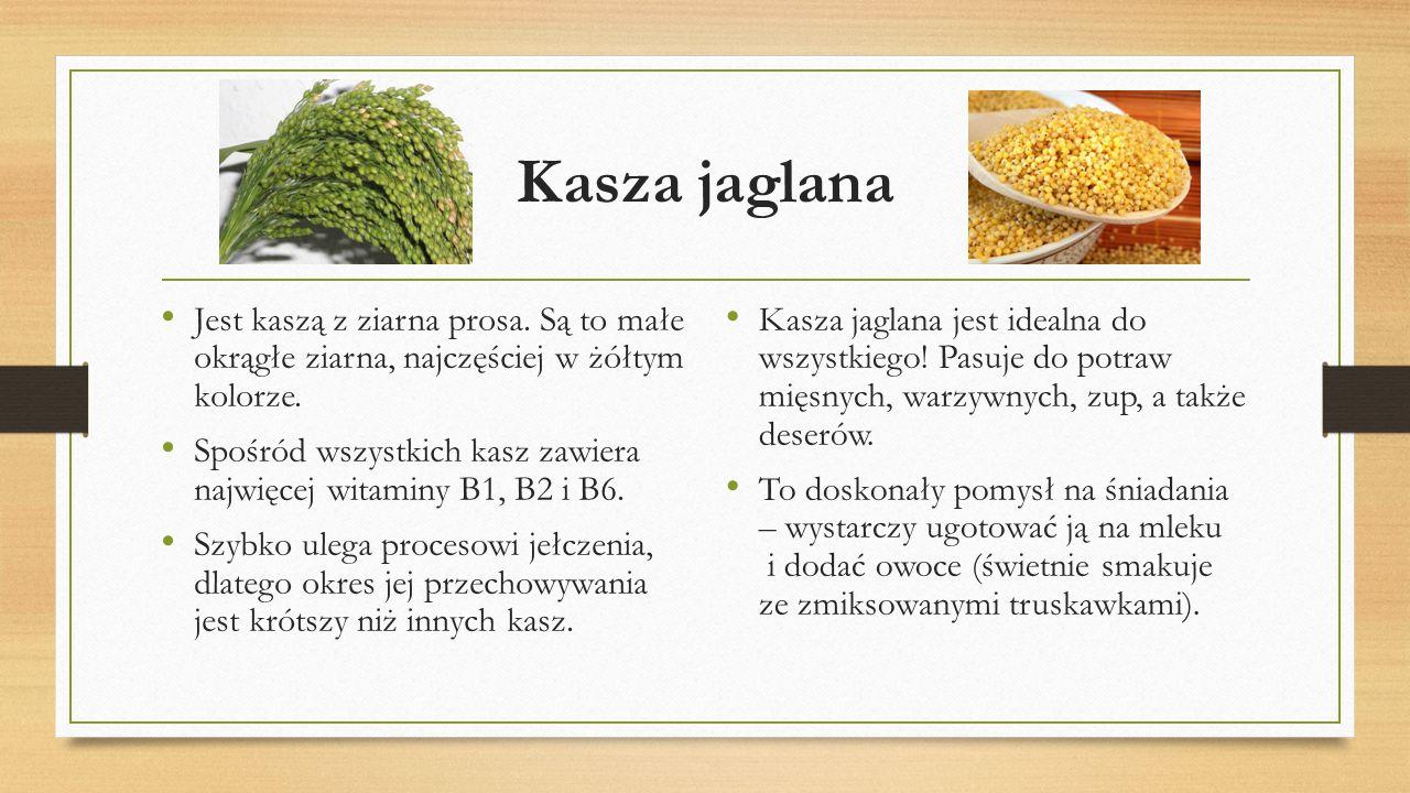 Kasza jaglana Jest kaszą z ziarna prosa. Są to małe okrągłe ziarna, najczęściej w żółtym kolorze.