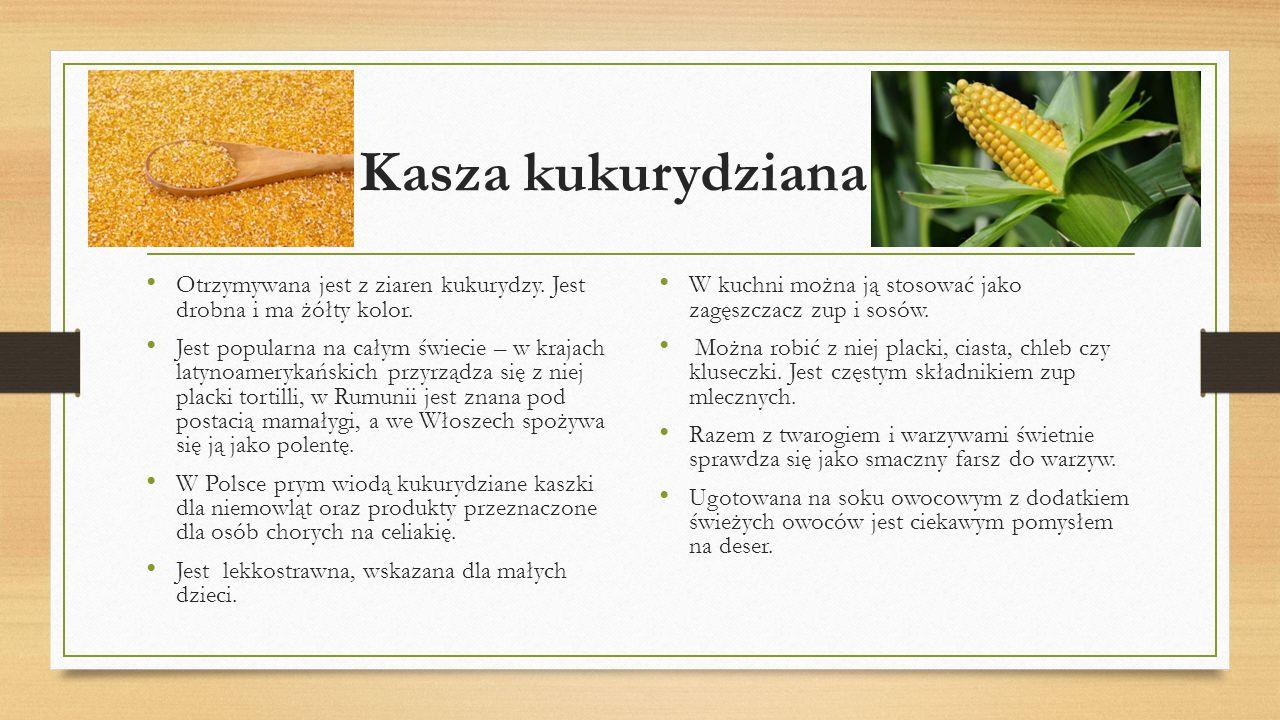 Kasza kukurydziana Otrzymywana jest z ziaren kukurydzy. Jest drobna i ma żółty kolor.