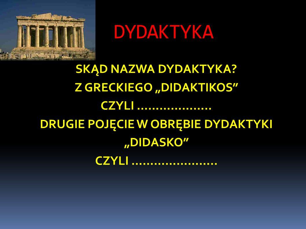 """DYDAKTYKA SKĄD NAZWA DYDAKTYKA. Z GRECKIEGO """"DIDAKTIKOS CZYLI ……………….."""