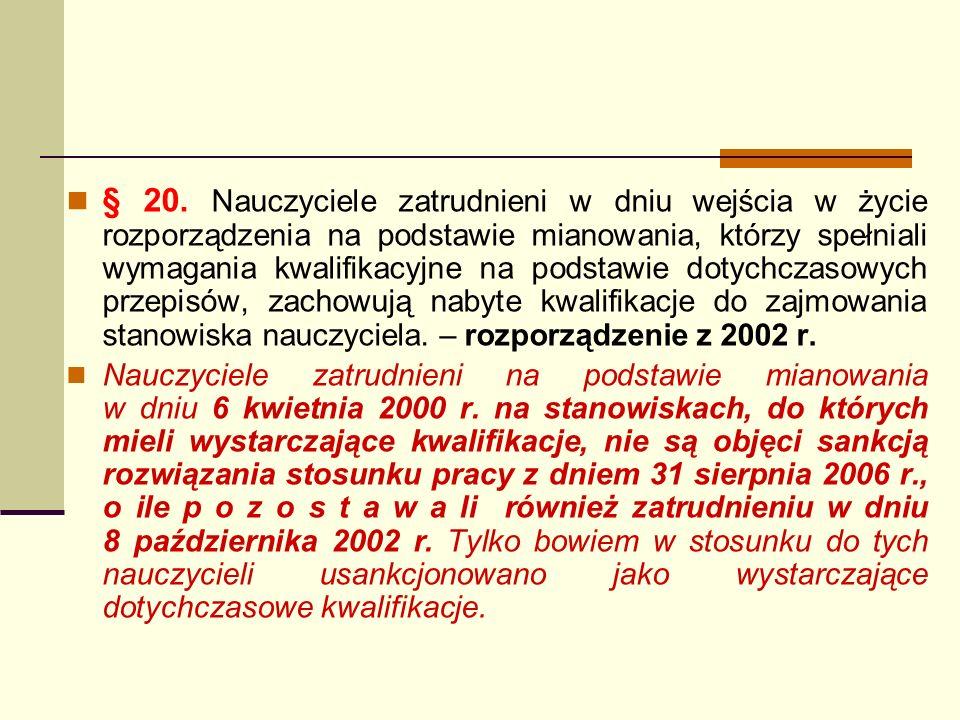 § 20. Nauczyciele zatrudnieni w dniu wejścia w życie rozporządzenia na podstawie mianowania, którzy spełniali wymagania kwalifikacyjne na podstawie dotychczasowych przepisów, zachowują nabyte kwalifikacje do zajmowania stanowiska nauczyciela. – rozporządzenie z 2002 r.