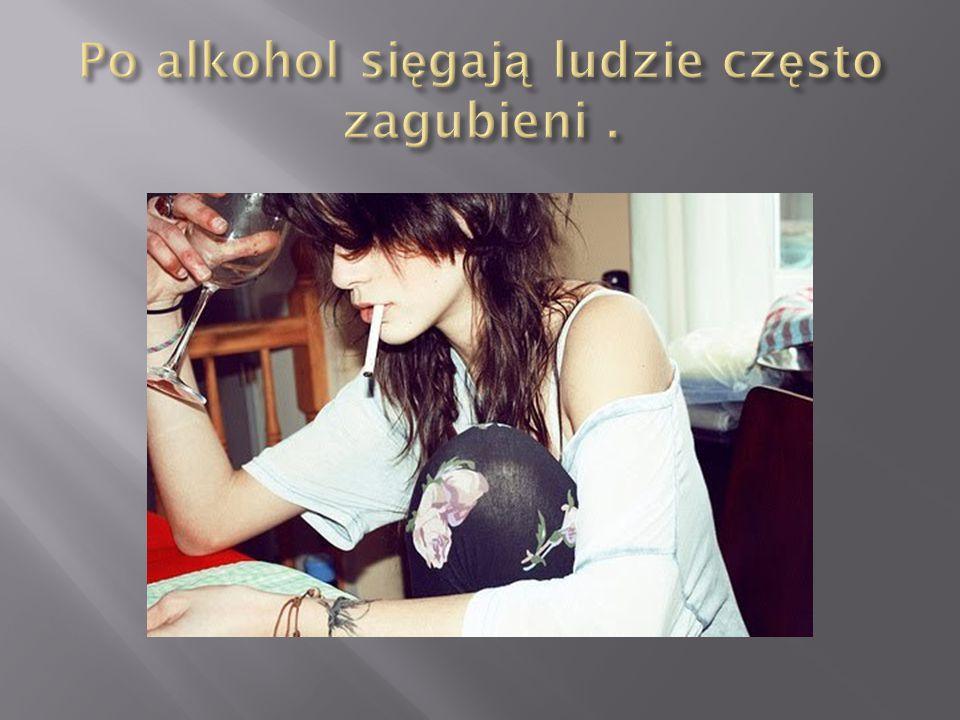 Po alkohol sięgają ludzie często zagubieni .