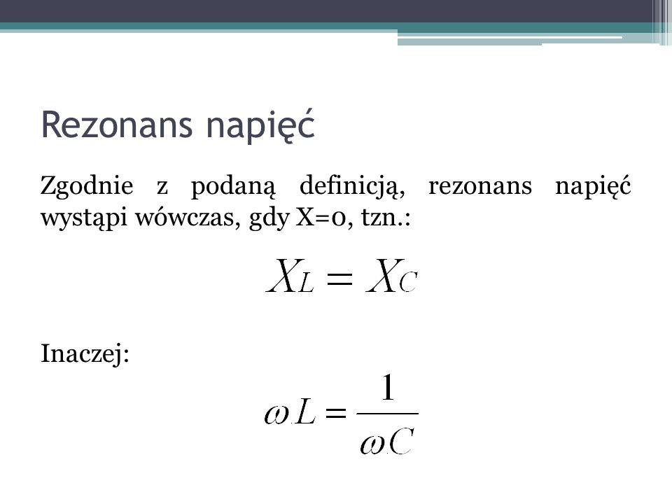 Rezonans napięćZgodnie z podaną definicją, rezonans napięć wystąpi wówczas, gdy X=0, tzn.: Inaczej: