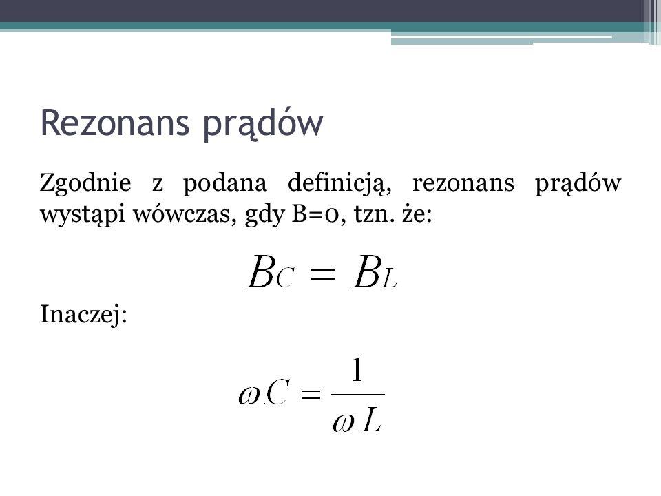 Rezonans prądów Zgodnie z podana definicją, rezonans prądów wystąpi wówczas, gdy B=0, tzn.