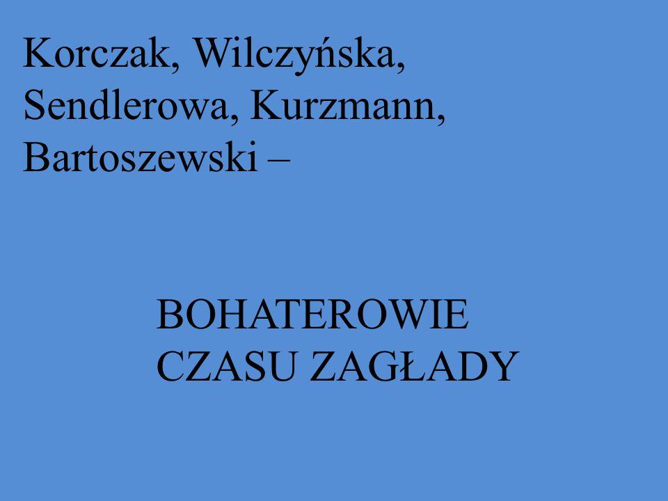 Korczak, Wilczyńska, Sendlerowa, Kurzmann, Bartoszewski – BOHATEROWIE CZASU ZAGŁADY