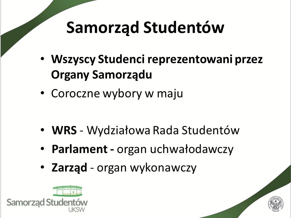 Samorząd Studentów Wszyscy Studenci reprezentowani przez Organy Samorządu. Coroczne wybory w maju.