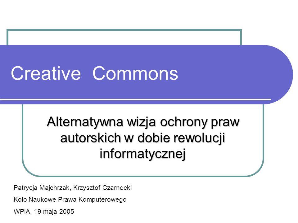Creative Commons Alternatywna wizja ochrony praw autorskich w dobie rewolucji informatycznej. Patrycja Majchrzak, Krzysztof Czarnecki.