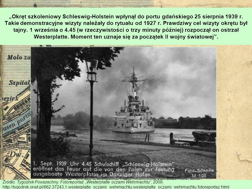 """""""Okręt szkoleniowy Schleswig-Holstein wpłynął do portu gdańskiego 25 sierpnia 1939 r. Takie demonstracyjne wizyty należały do rytuału od 1927 r. Prawdziwy cel wizyty okrętu był tajny. 1 września o 4.45 (w rzeczywistości o trzy minuty później) rozpoczął on ostrzał Westerplatte. Moment ten uznaje się za początek II wojny światowej ."""
