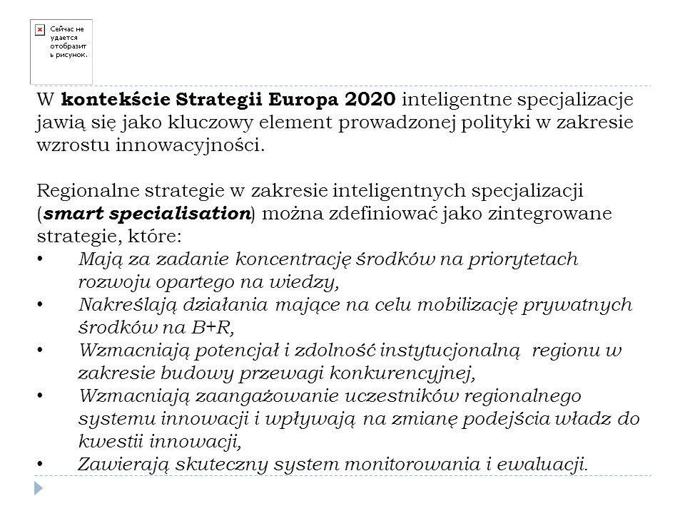W kontekście Strategii Europa 2020 inteligentne specjalizacje jawią się jako kluczowy element prowadzonej polityki w zakresie wzrostu innowacyjności. Regionalne strategie w zakresie inteligentnych specjalizacji (smart specialisation) można zdefiniować jako zintegrowane strategie, które: