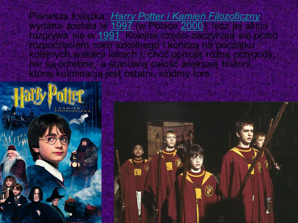 Pierwsza książka, Harry Potter i Kamień Filozoficzny, wydana została w 1997 (w Polsce 2000), lecz jej akcja rozgrywa się w 1991.