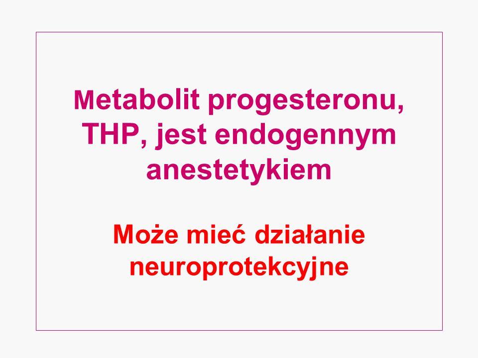 Metabolit progesteronu, THP, jest endogennym anestetykiem Może mieć działanie neuroprotekcyjne
