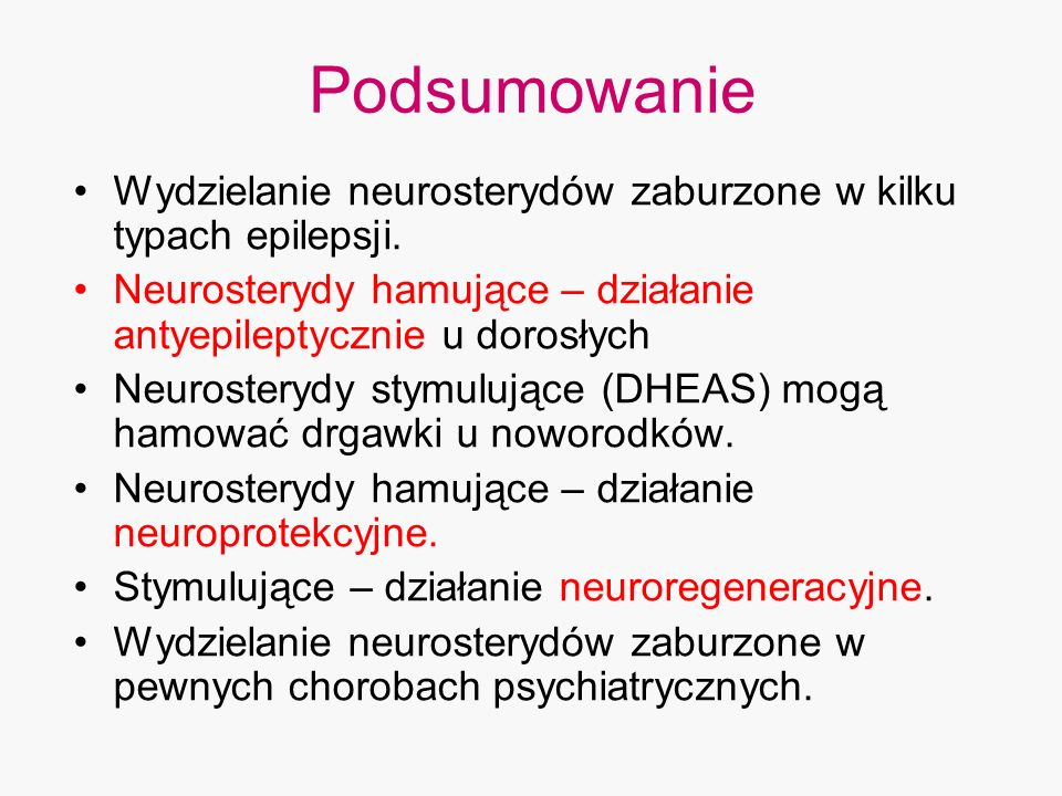 Podsumowanie Wydzielanie neurosterydów zaburzone w kilku typach epilepsji. Neurosterydy hamujące – działanie antyepileptycznie u dorosłych.