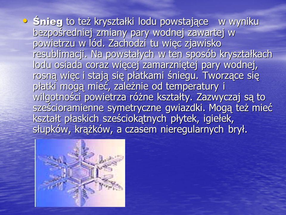 Śnieg to też kryształki lodu powstające w wyniku bezpośredniej zmiany pary wodnej zawartej w powietrzu w lód.