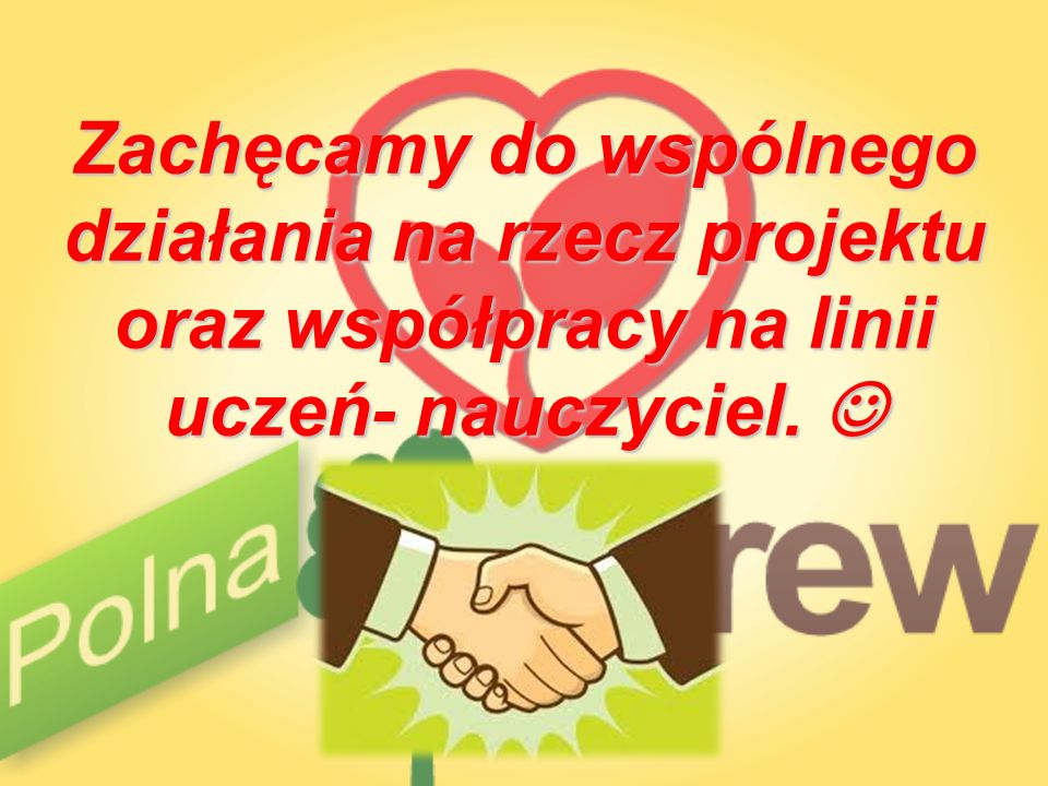Zachęcamy do wspólnego działania na rzecz projektu oraz współpracy na linii uczeń- nauczyciel. 