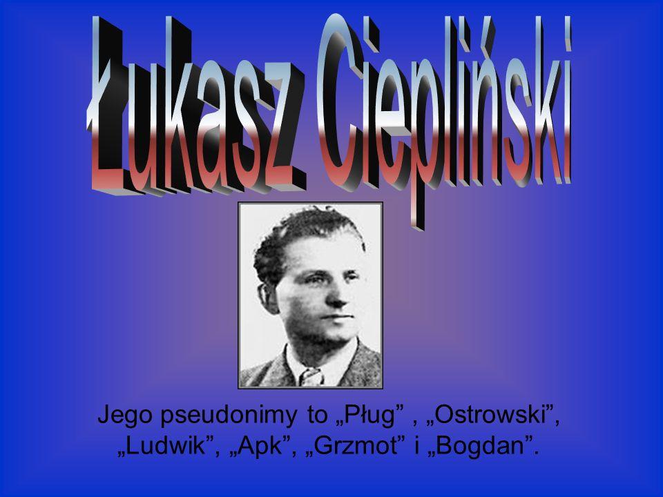 """Łukasz Ciepliński Jego pseudonimy to """"Pług , """"Ostrowski , """"Ludwik , """"Apk , """"Grzmot i """"Bogdan ."""