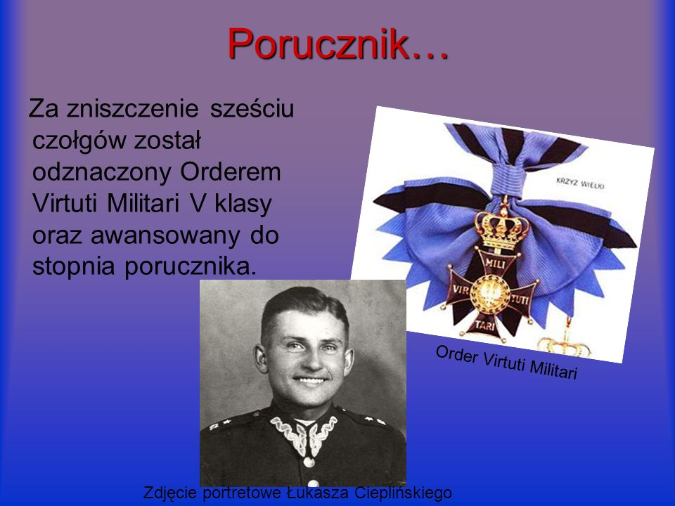 Porucznik…Za zniszczenie sześciu czołgów został odznaczony Orderem Virtuti Militari V klasy oraz awansowany do stopnia porucznika.