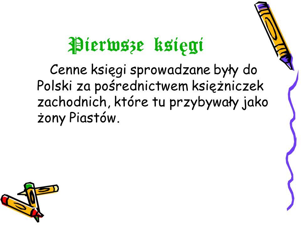 Pierwsze księgi Cenne księgi sprowadzane były do Polski za pośrednictwem księżniczek zachodnich, które tu przybywały jako żony Piastów.