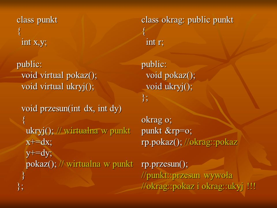 class punkt { int x,y; public: void virtual pokaz(); void virtual ukryj(); void przesun(int dx, int dy)