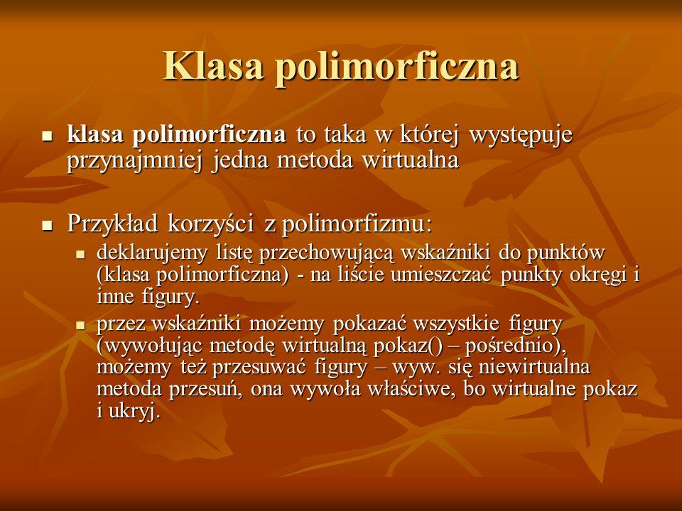 Klasa polimorficzna klasa polimorficzna to taka w której występuje przynajmniej jedna metoda wirtualna.