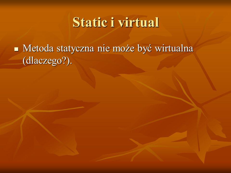 Static i virtual Metoda statyczna nie może być wirtualna (dlaczego ).
